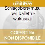 Schlagobers/mus. per balletti - wakasugi cd musicale di R. Strauss