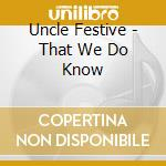 That we do know cd musicale di Festive Uncle