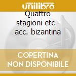 Quattro stagioni etc - acc. bizantina cd musicale di Vivaldi