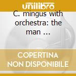 C. mingus with orchestra: the man ... cd musicale di Charlie Mingus