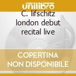 C. lifschitz london debut recital live cd musicale di Lifschitz c. -vv.aa.