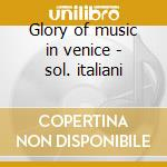 Glory of music in venice - sol. italiani cd musicale di Artisti Vari
