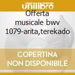 Offerta musicale bwv 1079-arita,terekado cd musicale di Johann Sebastian Bach