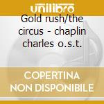 Gold rush/the circus - chaplin charles o.s.t. cd musicale di Charles chaplin (ost)