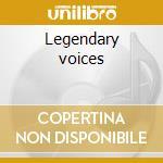 Legendary voices cd musicale di Artisti Vari