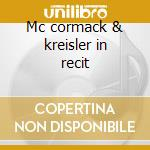 Mc cormack & kreisler in recit cd musicale di Artisti Vari