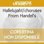 HALLELUJAH!/CHORUSES FROM HANDEL'S cd musicale di ARTISTI VARI