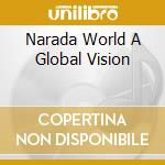 NARADA WORLD A GLOBAL VISION cd musicale di ARTISTI VARI