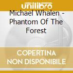 Michael Whalen - Phantom Of The Forest cd musicale di Michael Whalen