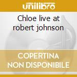 Chloe live at robert johnson cd musicale di Chloe