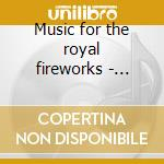 Music for the royal fireworks - water mu cd musicale di Handel