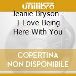 I love being here with you cd musicale di Bryson Jeanie