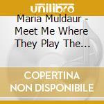 Maria Muldaur - Meet Me Where They Play The Blues cd musicale di Maria Muldaur