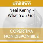 WHAT YOU GOT cd musicale di NEAL KENNY