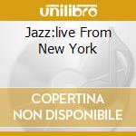 JAZZ:LIVE FROM NEW YORK cd musicale di ARTISTI VARI