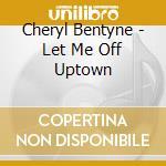 Let me off uptown cd musicale di Cheryl Bentyne