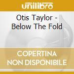 BELOW THE FOLD cd musicale di Otis Taylor