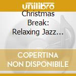 Christmas Break: Relaxing Jazz For The Holidays cd musicale di artisti vari