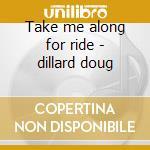 Take me along for ride - dillard doug cd musicale di Dillards