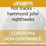 Hot tracks - hammond john nighthawks cd musicale di John hammond & the nighthawks