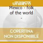 Mexico - folk of the world - cd musicale di Artisti Vari