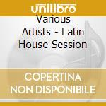 Latin house session cd musicale di Artisti Vari