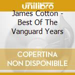 James Cotton - Best Of The Vanguard Years cd musicale di JAMES COTTON