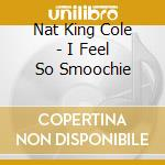 I FEEL SO SMOOCHIE(24 bit dig.remast cd musicale di COLE NAT KING