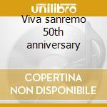 Viva sanremo 50th anniversary cd musicale di Artisti Vari
