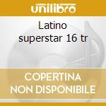 Latino superstar 16 tr cd musicale di Artisti Vari