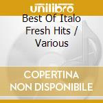 THE BEST OF ITALO FRESH HITS cd musicale di ARTISTI VARI