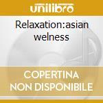 Relaxation:asian welness cd musicale di Artisti Vari