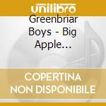 CD - THE GREENBRIAR BOYS - BIG APPLE BLUEGRASS cd musicale di THE GREENBRIAR BOYS