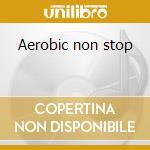 Aerobic non stop cd musicale di Artisti Vari