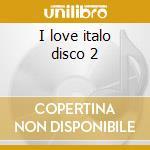 I love italo disco 2 cd musicale di Artisti Vari
