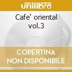 Cafe' oriental vol.3 cd musicale di Artisti Vari