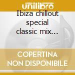 Ibiza chillout special classic mix edition cd musicale di Artisti Vari