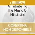 A TRIBUTE TO THE MUSIC OF MISSISSIPI cd musicale di ARTISTI VARI