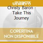 TAKE THIS JOURNEY cd musicale di BARON CHRISTY