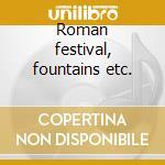 Roman festival, fountains etc. cd musicale di Ottorino Respighi