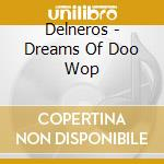 Dreams of doo woop cd musicale di Delneros