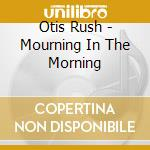Mouring in the mornin cd musicale di Otis Rush