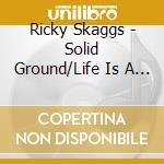 Solid ground/life is a journey cd musicale di Ricky Skaggs