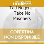 Take no prisoners cd musicale di Ted Nugent