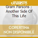 Gram Parsons - Another Side Of This Life cd musicale di Gram Parsons