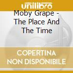 THE PLACE AND THE TIME cd musicale di MOBY GRAPE