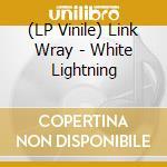 (LP VINILE) WHITE LIGHTNING lp vinile di LINK WRAY