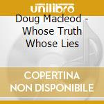 WHOUSE TRUTH,WHOSE LIES? cd musicale di MACLEOD DOUG