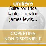 Suite for frida kahlo - newton james lewis e.george cd musicale di Newton James
