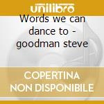 Words we can dance to - goodman steve cd musicale di Steve Goodman